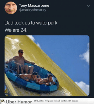 failnation:  Thanks Dad!: Tony Mascarpone  @markyshmarky  Dad took us to waterpark.  We are 24.  ber Humor 2013, still no flying cars. Instead, blankets with sleeves. failnation:  Thanks Dad!
