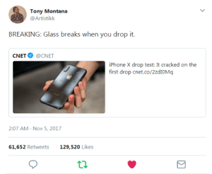 BREAKING: Glass breaks when you drop it.: Tony Montana  @Artistikk  BREAKING: Glass breaks when you drop it.  CNET@CNET  iPhone X drop test: It cracked on the  first drop cnet.co/2zdIOMq  2:07 AM-Nov 5, 2017  61,652 Retweets129,520 Likes BREAKING: Glass breaks when you drop it.