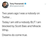 True, Tumblr, and Twitter: Tony Posnanski _  @tonyposnanski  Two years ago l was a nobody on  Twitter..  Today I am still a nobody BUT l am  blocked by Scott Baio and Miracle  Whip  Dreams do come true. whitepeopletwitter:Dreams really do come true