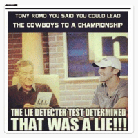 Dallas Cowboys, Memes, and Tony Romo: TONY ROMO YOU SAID YOU COULD LEAD  THE COWBOYS TO A CHAMPIONSHIP  THE LIEDETECTERTESTDETERMINED  THAT WAS A LIE!!!