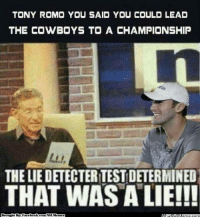 Dallas Cowboys, Meme, and Nfl: TONY ROMO YOU SAID YOU COULD LEAD  THE COWBOYS TO A CHAMPIONSHIP  THE LIEDETECTERITESTDETERMINED  THAT WAS A LIE!!!  ght BN Fi  book coma  NAMe That was a lie! Credit: Brian Badger  http://whatdoumeme.com/meme/6xppyl
