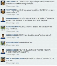 Fake Facebook Conversations! Credit: ProFootballMocks: TONY ROMOASIWAS SAYING, My Cowboys are 1-0 thanks to our  s DOMINATION of Eli Manning last night.  3 hours ago Like  TONY ROMO Hey Eli. I hope you enjoyed that BEATDOWN we gave  you on national TV  ELI MANNING Romo, I hope you enjoyed that basket of poisonous  spiders I had delivered to your locker room after the game  3 hours ago. Like  DAVID WILSON Actually, I dropped those in the hallway on the  way over there  3 hours ago Like  ELI MANNING DAMMIT! How  about the box of spitting cobras?  3 hours ago Like  DAVID WILSON Fumbled those too.  3 hours ago. Like  ELI MANNING I KNEWISHOULDNT HAVE TRUSTED YOU WITH  THOSE IMPORTANT HANDOFFS  3 hours ago. Like  BEN ROETHLISBERGER BECAUSE DAVID WILSON FUMBLES A LOTr  YOU SEE  3 hours ago Like Fake Facebook Conversations! Credit: ProFootballMocks