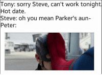 Memes, Deadpool, and Arrow: Tony: sorry Steve, can't work tonight  Hot date.  Steve: oh you mean Parker's aun-  Peter: @comic.book.memes - Tag your friends!😂 - - - justiceleague superman captainamerica batman wonderwoman arrow theflash gotham spiderman batmanvsuperman comicbookmemes justiceleaguememes avengers avengersmemes deadpool dccomics dcmemes dccomicsmemes marvel marvelcomics marvelmemes starwars doctorstrange captainamericacivilwar doctorstrange