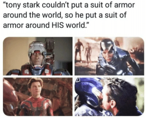 "World, Tony Stark, and Armor: ""tony stark couldn't put a suit of armor  around the world, so he put a suit of  armor around HIS world."" Right in the feels"