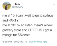 College, Life, and Party: -, tony  @stfutony  me at 15: i can't wait to go to college  and PARTY!!  me at 20: ok so listen. there's a new  grocery store and GET THIS.i got a  mango for 56 cents  8:50 PM- 2019-02-10 Twitter Web App That's the life