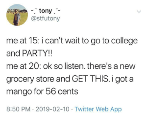College, Life, and Party: -, tony  @stfutony  me at 15: i can't wait to go to college  and PARTY!!  me at 20: ok so listen. there's a new  grocery store and GET THIS.i got a  mango for 56 cents  8:50 PM- 2019-02-10 Twitter Web App dorknewton:  caucasianscriptures: That's the life wheres the store op