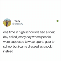 Memes, School, and Sports: , tony  @stfutony  one time in high school we had a spirit  day called jersey day where people  were supposed to wear sports gear to  school but i came dressed as snooki  instead I'd also dress like @snooki