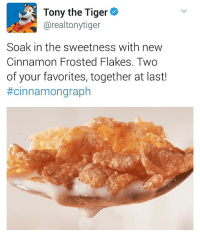 Memes, Tiger, and Tigers: Tony the Tiger  Carealtonytiger  Soak in the sweetness with new  Cinnamon Frosted Flakes. Two  of your favorites, together at last!  This is pissing me off cause I know they won't be sold in shops in the UK for a while 😓