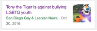 News, Target, and Tumblr: Tony the Tiger is against bullying  LGBTQ youth  San Diego Gay & Lesbian News - Oct  20, 2016 ajanigoldmane:  ultarviolet:  the only ally we need   tony is gay what the fuck do you mean ally
