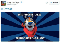 Tony The Tiger Great: Tony the Tiger  @realtonytiger  #Grrreat  EATS FROSTED FLAKES  THINKS THEY'RE GR-R-REAT  Follow