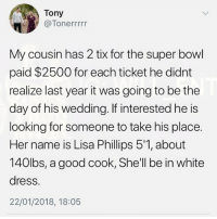 Memes, Super Bowl, and Dress: Tony  @Tonerrrrr  My cousin has 2 tix for the super bowl  paid $2500 for each ticket he didnt  realize last year it was going to be the  day of his wedding. If interested he is  looking for someone to take his place.  Her name is Lisa Phillips 5'1,about  140lbs, a good cook, She'll be in white  dress.  22/01/2018, 18:05 🤣WTH