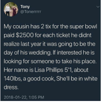 """Memes, Super Bowl, and Dress: Tony  @Tonerrrrr  My cousin has 2 tix for the super bowl  paid $2500 for each ticket he didnt  realize last year it was going to be the  day of his wedding. If interested he is  looking for someone to take his place.  Her name is Lisa Phillips 5'1, about  140lbs, a good cook, She'll be in white  dress.  2018-01-22, 1:05 PM 😂😂😂 """"She'll be in the white dress"""""""