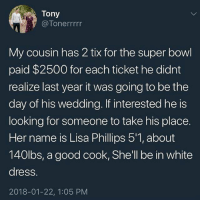 She thicccccc 👌: Tony  @Tonerrrrr  My cousin has 2 tix for the super bowl  paid $2500 for each ticket he didnt  realize last year it was going to be the  day of his wedding. If interested he is  looking for someone to take his place.  Her name is Lisa Phillips 5'1, about  140lbs, a good cook, She'll be in white  dress.  2018-01-22, 1:05 PM She thicccccc 👌
