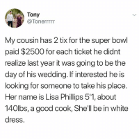 Excellent choice...: Tony  @Tonerrrrr  My cousin has 2 tix for the super bowl  paid $2500 for each ticket he didnt  realize last year it was going to be the  day of his wedding. If interested he is  looking for someone to take his place.  Her name is Lisa Phillips 5'1, about  140lbs, a good cook, She'll be in white  dress. Excellent choice...
