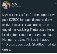 Dank, Super Bowl, and Dress: Tony  @Tonerrrrr  My cousin has 2 tix for the super bowl  paid $2500 for each ticket he didnt  realize last year it was going to be the  day of his wedding. If interested he is  looking for someone to take his place.  Her name is Lisa Phillips 5'1, about  140lbs, a good cook, She'll be in white  dress.