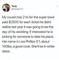 😩: Tony  @Tonerrrrr  My cousin has 2 tix for the super bowl  paid $2500 for each ticket he didnt  realize last year it was going to be the  day of his wedding. If interested he is  looking for someone to take his place.  Her name is Lisa Phillips 5'1, about  140lbs, a good cook, Shell be in white  dress. 😩