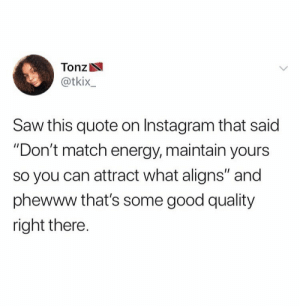 "maintain: Tonz  @tkix_  Saw this quote on Instagram that said  ""Don't match energy, maintain yours  so you can attract what aligns"" and  phewww that's some good quality  right there."