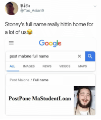 College, Google, and Money: @Too_Asian9  Stoney's full name really hittin home for  a lot of us  Google  post malone full name  ALL  IMAGES  NEWS  VIDEOS  MAPS  Post Malone  Full name  PostPone MaStudentLoan I feel you man. I too, am 80k in debt. I never went to college I'm just really poor at money management