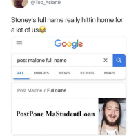 Michael Scott: I declare BANKRUPTCY: @Too_Asian9  Stoney's full name really hittin home for  a lot of us  Google  post malone full name  ALL  IMAGES  NEWS  VIDEOS  MAPS  Post Malone  Full name  頂  PostPone MaStudentLoan Michael Scott: I declare BANKRUPTCY