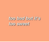 Bad, Sweet, and Too: too bad but it's  too sweet