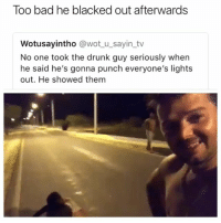 😂🤣😂😂😂: Too bad he blacked out afterwards  Wotusayintho @wot u_sayin_tv  No one took the drunk guy seriously when  he said he's gonna punch everyone's lights  out. He showed them 😂🤣😂😂😂