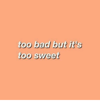 Sweet, Too, and But: too badl but it's  too sweet