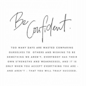 Comparing: TOO MANY DAYS ARE WASTED COMPARING  OURSELVES TO OTHERS AND WISHING TO BE  SOMETHING WE AREN T. EVERYBODY HAS THEIR  oWN STRENGTHS AND WEAKNESSES, AND IT IS  ONLY WHEN YOU ACCEPT EVERYTHING YOU ARE  AND AREN'T THAT Y ou WILL TRULY SUCCEED