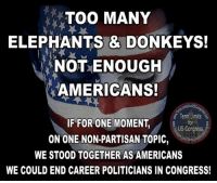 Donkey, Facebook, and Fall: TOO MANY  ELEPHANTS & DONKEYS!  NOT ENOUGH  AMERICANS!  torUS  Term Limits  IF FOR ONE MOMENT  US Congress,  ON ONE NON-PARTISAN TOPIC  WE STOOD TOGETHER AS AMERICANS  WE COULD END CAREER POLITICIANS IN CONGRESS! Sign our petition here! We CAN impose term limits without Congress' approval! http🎯🎯://termlimitsforuscongress.com/e-petition.html 🎯🎯  It doesn't matter if you see yourself as an elephant, a donkey, a porcupine, a platypus, or a giraffe!  There comes a time when we have to set aside the party masks and stand together to fight a common enemy!  In this case the enemy is one that has been bred from within and grown increasingly powerful and corrupt while our attentions were divided and intentionally misdirected!  Our government has become a cesspool of corruption in which money is the only voice and ethics are not allowed in the door!  We can't sit idly by any longer as our economy continues to degrade and the mainstream media glosses over the reality of our problems!  8 out of 10 Americans are falling further below the cost of living each year and it's been happening for the past 30 years!  Now is the time or there may not be another!  No more Labels!  No more excuses!  No more delays!    With the second option of Article 5, the people and the States can supersede the authority of Congress; adding a Term Limits Amendment to the Constitution; and Congress has no authority to stop it. Become involved! Sign the petition! Volunteer to help! E-Petition Link: www.termlimitsforuscongress.com/e-petition.html If you're ready to get involved and help, take the next step! Here's a listing of the state pages! I challenge you to go to your state page and let them know you want to fill a petition (15 signatures). https://www.facebook.com/notes/term-limits-for-us-congress/state-leaders-and-state-facebook-pages/783469188341832 FAQs about Term Limits for US Congress: https://www.facebook.com/notes/term-limits-for-us-congress/frequently-asked-questions-everything-you-could-possibly-want-to-know-about-our-/740304855991599