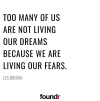 Memes, 🤖, and Aes: TOO MANY OF US  ARE NOT LIVING  OUR DREAMS  BECAUSE WE ARE  LIVING OUR FEARS  LES BROWN  foundr  ER  UG  RA  AE  FISE  0ⅣMWR  YLA  NT  E 0  EE  AO  ORS  MNDUG  GN  ANW  0ER  RC BR  CIR  0RUEV  TAOBLE Never live in fear! 👌 Double tap if you agree and tag a friend that needs to see this!
