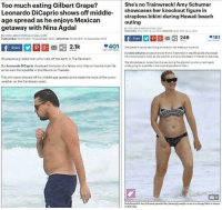 Ibs, Dicaprio, and The Beach: Too much eating Gilbert Grape?  She's no Trainwreck! Amy Schumer  Leonardo DiCaprio shows off middle  showcases her knockout figure in  strapless bikini during Hawaii beach  age spread as he enjoys Mexican  outing  getaway with Nina Agdal  By MIKELARRON FOR DALMAULICOM  PUBLISHED OS3 oMT IB 2016 UPDATED O950 GMT 19July 2016  By MIKE LARKIN FORDAILYMAILCOM  .161  249  PUBLISHED: 0223 GMT 14 December 2016 UPDATED: 20.35 GMT 14 December 2016  2.1k  401  She played  a casual sexloving drunkard in her breakout movie hit.  Share  But Army Schumer proved the far from aTrainwreck in real life as he showcased  her knockout bikin body as the went for a stroll on the beach in Hawaiion$aturday.  He played a grizzled man who lived off the earth in The Revenant.  The blonde beauty looked like she was  loving the attentionas she turned heads  But Leonardo DiCaprio displayed the body of a fellow who likes to live the high life  while going for a paddle in the tropical paradise of Oahu.  as he went for a paddle in the Mexico on Tuesday.  The jolly actor showed off his middle-age spread as he made the most of the sunny  weather on the Caribbean coast.  Body beautiful AmySchumer paraded her pleasingly amplecarvesinavkimpybikini inHawaii THE ULTIMATE DOUBLE STANDARD OF TODAY'S SOCIETY.