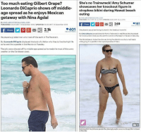 Amy Schumer, Leonardo DiCaprio, and Memes: Too much eating Gilbert Grape?  She's no Trainwreck! Amy Schumer  Leonardo DiCaprio shows off middle  showcases her knockout figure in  strapless bikini during Hawaii beach  age spread as he enjoys Mexican  outing  getaway with Nina Agdal  By MIKELARRON FOR DAILYMAILCOM  PUULISHED 05210MT iuly 2016 UPDATED 0950 0Mt 19 July 2015  By MIKE LARKIN FOR DAILYMAILCOM  .161  249  PUBLISHED: 0223 GMT 14December 2016 UPDATED: 2035 GMT 4December 2016  401 She played a casual sexloving drunkard in her breakout movie hit.  2.1k  But Amy Schumer proved the is far from a Trainwreck in real life asahe showcaoed  her knockout bikin body as she went for a strollionthe beach in Hawaion Saturday  He played a grizzled man who lived off the earth in The Revenant.  The blonde beauty looked lie the was loving the attentionas the turned heads  But Leonardo DiCaprio displayed the body of a fellow who likes to live the high life  while going for a paddle in the tropical paradise of Oahu.  as he went for a paddle in the Mexico on Tuesday.  The jolly actor showed  off his middle-age spread as he made the most of the sunny  weather on the Caribbean coast.  Body beautiful Amy Schumer paraded her pleasinglyample curvesin askimpy bikini in Hawaii (GC)