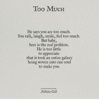 Too Much, Appreciate, and Smile: Too MUCH  He says you are too much.  You talk, laugh, smile, feel too much  But baby,  here is the real problem  He is too little  to appreciate  that it took an entire galaxy  being woven into one soul  to make you.  Nikita Gill