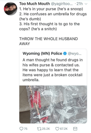 Snoop: Too Much Mouth @yagirltoo.. 21h  1. He's in your purse (he's a snoop)  2. He confuses an umbrella for drugs  (he's dumb)  3. His first thought is to go to the  cops? (he's a snitch)  THROW THE WHOLE HUSBAND  AWAY  Wyoming (MN) Police  @wyo...  A man thought he found drugs in  his wifes purse & contacted us.  He was happy to learn that the  items were just a broken cocktail  umbrella  22.25.2K  67.2K  75