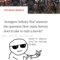 <p>Thats where you're wrong</p>: TOO MUCH MUSCLE  Avengers: Infinity War' answers  the question: How many heroes  does it take to ruin a movie?  @dc marvel multiverse  that's where  you're wrong  kiddo <p>Thats where you're wrong</p>