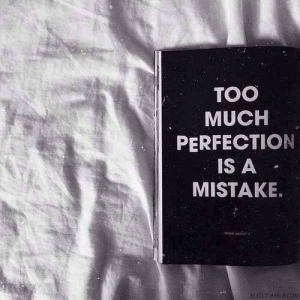 Too Much, Perfection, and Too: TOO  MUCH  PERFECTION  IS A  MISTAKE.