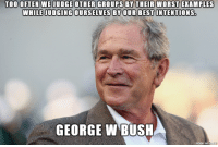 Wisdom can come from anybody: TOO OFTEN WE JUDGE OTHER GROUPS BY THEIR WORST EXAMPLES  WHILE JUDGING OURSELVES BY OUR BEST INTENTIONS  GEORGE W BUSH Wisdom can come from anybody