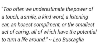 """Life, Power, and Smile: """"Too often we underestimate the power of  a touch, a smile, a kind word, a listening  ear, an honest compliment, or the smallest  act of caring, all of which have the potential  to turn a life around.""""~ Leo Buscaglia"""