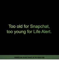 Life Alert, Memes, and 🤖: Too old for Snapchat  too young for Life Alert  SHARED ON I'M NOT RIGHT IN THE HEAD.COM Submitted by Lindsay Holz  Written by Jackie Bouvier: https://favstar.fm/users/jackiembouvier