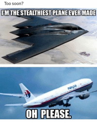 Soon..., Girl Memes, and Plane: Too soon?  IM THE STEALTHIEST PLANE EVER MADE  91a  OH PLEASE Did they ever find that plane? 🤷🏿‍♂️