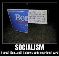 Memes, Socialism, and 🤖: Tooh half of  your sign because  you had one and  didnt Em sure  you understand  20  BERNIESA  SOCIALISM  A great idea...until it shows up in your front yard