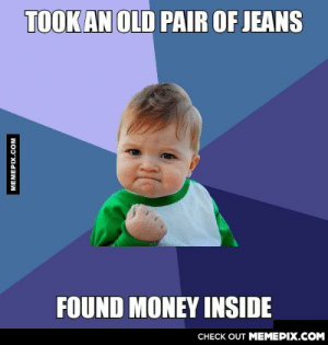 This happens to me often.omg-humor.tumblr.com: TOOK AN OLD PAIR OF JEANS  FOUND MONEY INSIDE  СНЕCK OUT MЕМЕРIХ.COM  MEMEPIX.COM This happens to me often.omg-humor.tumblr.com