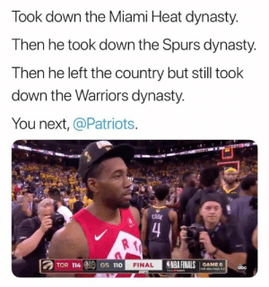 Pretty PLEASE!!!! 🤣🤣🤣🤣🤣: Took down the Miami Heat dynasty.  Then he took down the Spurs dynasty.  Then he left the country but still took  down the Warriors dynasty.  You next, @Patriots  COOL  4  TOR 114  NBA FINALS  FINAL  GAME 6  TOR Wi Fals 4-2  GS 110  abc Pretty PLEASE!!!! 🤣🤣🤣🤣🤣