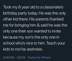 Birthday, Dad, and Iphone: Took my 6 year old to a classmate's  birthday party today. He was the only  other kid there. His parents thanked  me for bringing him & said he was the  only one their son wanted to invite  because my son's the only one in  school who's nice to him. Teach your  kids to not be assholes.  6:06 PM. 3/9/19 Twitter for iPhone This dad has one great son
