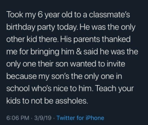 Birthday, Iphone, and Parents: Took my 6 year old to a classmate's  birthday party today. He was the only  other kid there. His parents thanked  me for bringing him & said he was the  only one their son wanted to invite  because my son's the only one in  school who's nice to him. Teach your  kids to not be assholes.  6:06 PM. 3/9/19 Twitter for iPhone