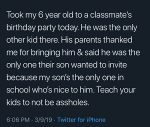 This guy got a hell of a son via /r/wholesomememes https://ift.tt/2Z7ybZ7: Took my 6 year old to a classmate's  birthday party today. He was the only  other kid there. His parents thanked  me for bringing him & said he was the  only one their son wanted to invite  because my son's the only one in  school who's nice to him. Teach your  kids to not be assholes.  6:06 PM 3/9/19 Twitter for iPhone This guy got a hell of a son via /r/wholesomememes https://ift.tt/2Z7ybZ7