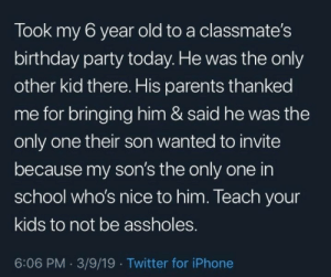 Ya teach your kids to be nice: Took my 6 year old to a classmate's  birthday party today. He was the only  other kid there. His parents thanked  me for bringing him & said he was the  only one their son wanted to invite  because my son's the only one in  school who's nice to him. Teach your  kids to not be assholes.  6:06 PM 3/9/19 Twitter for iPhone Ya teach your kids to be nice