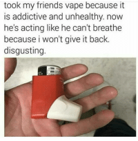 Friends, Vape, and Acting: took my friends vape because it  is addictive and unhealthy. now  he's acting like he can't breathe  because i won't give it back.  disgusting.