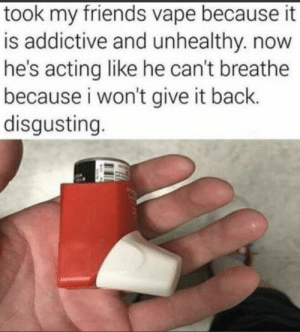Ban vaping: took my friends vape because it  is addictive and unhealthy. now  he's acting like he can't breathe  because i won't give it back.  disgusting. Ban vaping