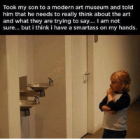 modern art: Took my son to a modern art museum and told  him that he needs to really think about the art  and what they are trying to say  I am not  sure... but i think i have a smartass on my hands.