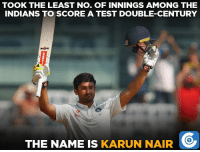 Karun Nair took 3 innings to bring up his maiden double ton, the quickest Indian to do so.: TOOK THE LEAST NO. OF INNINGS AMONG THE  INDIANS TO SCORE A TEST DOUBLE-CENTURY  THE NAME IS  KARUN NAIR Karun Nair took 3 innings to bring up his maiden double ton, the quickest Indian to do so.